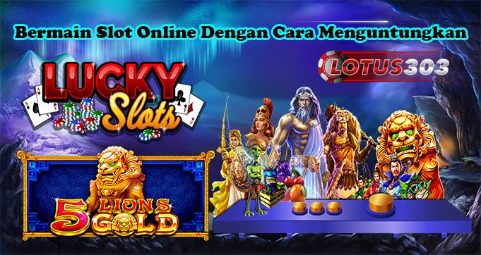 Bermain Slot Online Dengan Cara Menguntungkan