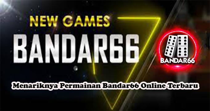 Menariknya Permainan Bandar66 Online Terbaru